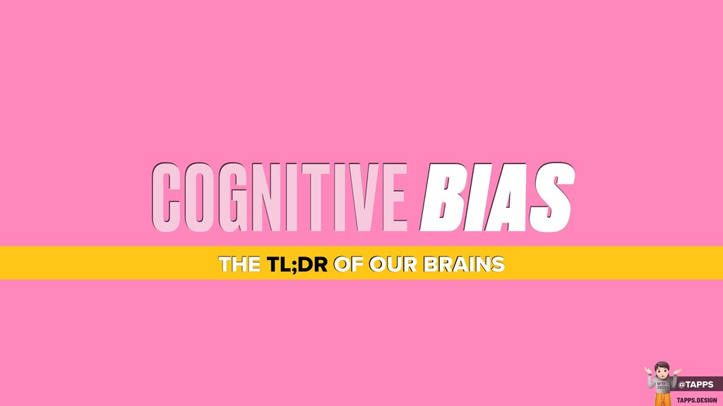 COGNITIVE BIAS THE TL;DR OF OUR BRAINS @TAPPS !...