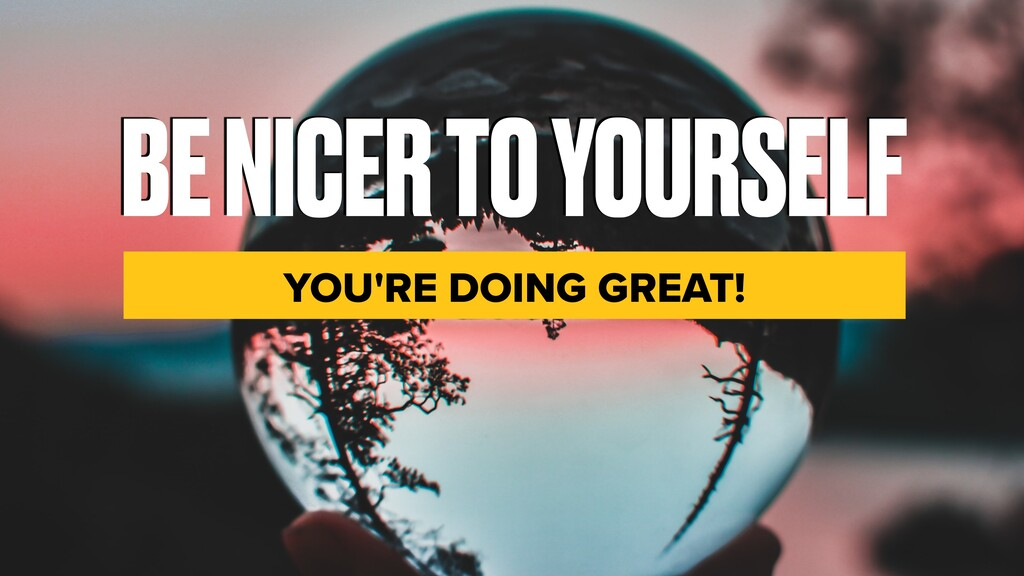 BE NICER TO YOURSELF YOU'RE DOING GREAT!