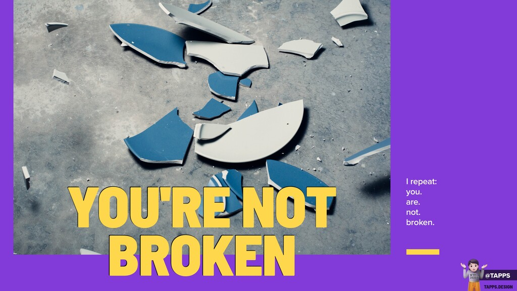 I repeat: you. are. not. broken. YOU'RE NOT BRO...