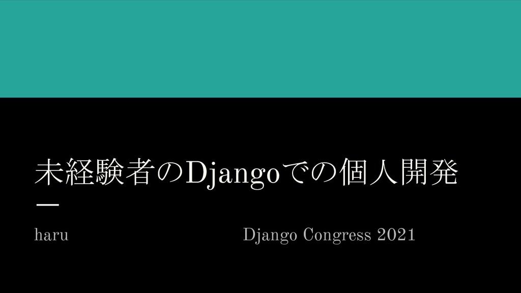 未経験者のDjangoでの個人開発 haru            Django Congre...