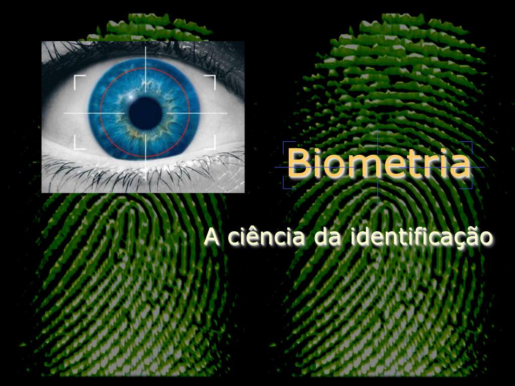 Biometria A ciência da identificação