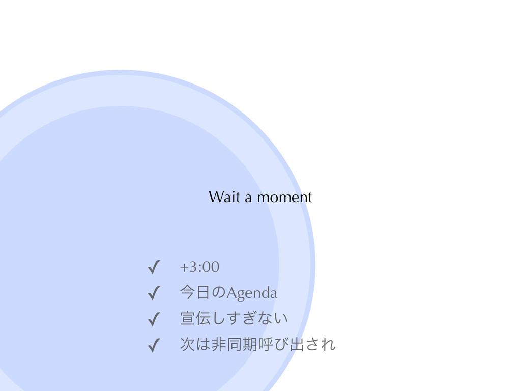 Wait a moment ✓ +3:00ɹ ✓ ࠓͷAgenda ✓ એ͗͢͠ͳ͍ ✓ ...