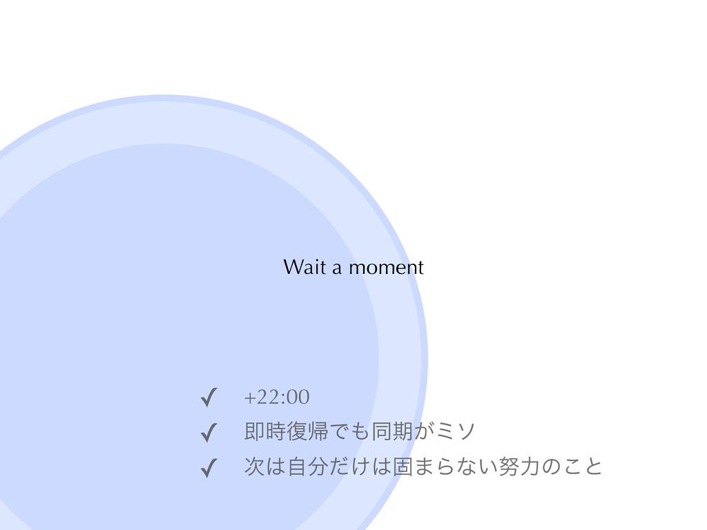 Wait a moment ✓ +22:00ɹ ✓ ଈ෮ؼͰಉظ͕ϛι ✓ ͚ࣗͩ...