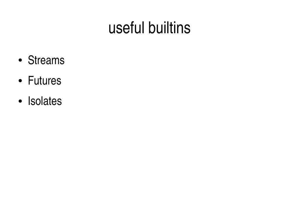useful builtins ● Streams ● Futures ● Isolates