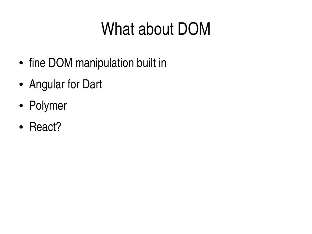 What about DOM ● fine DOM manipulation built in...