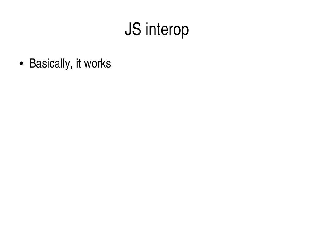 JS interop ● Basically, it works