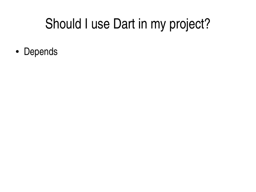 Should I use Dart in my project? ● Depends