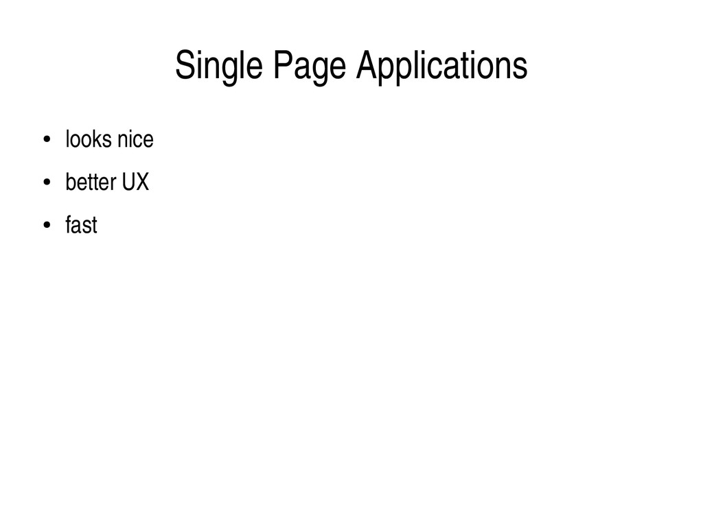 Single Page Applications ● looks nice ● better ...