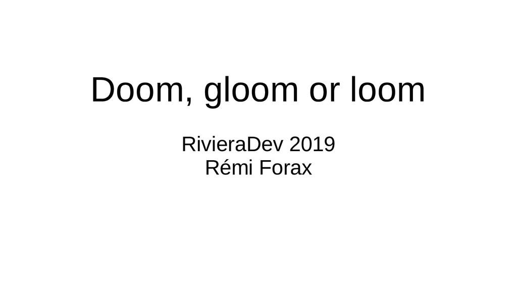 Doom, gloom or loom RivieraDev 2019 Rémi Forax