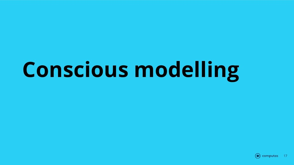 Conscious modelling 17