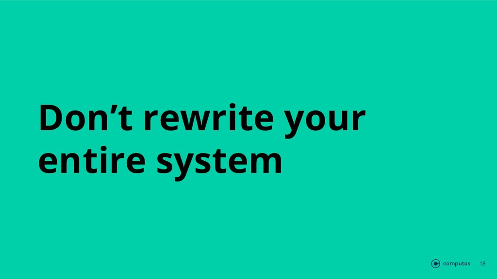 Don't rewrite your entire system 18