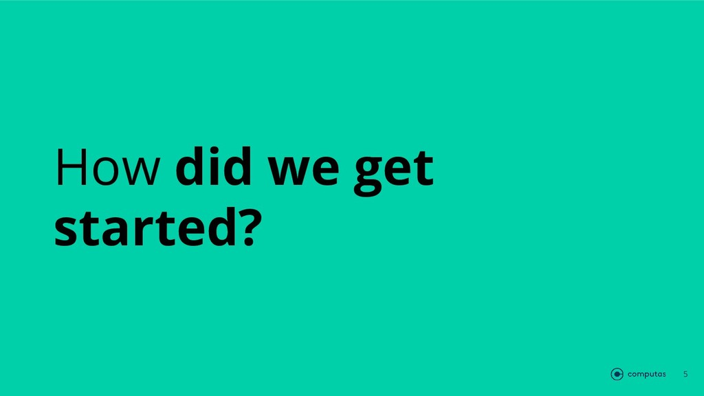 How did we get started? 5