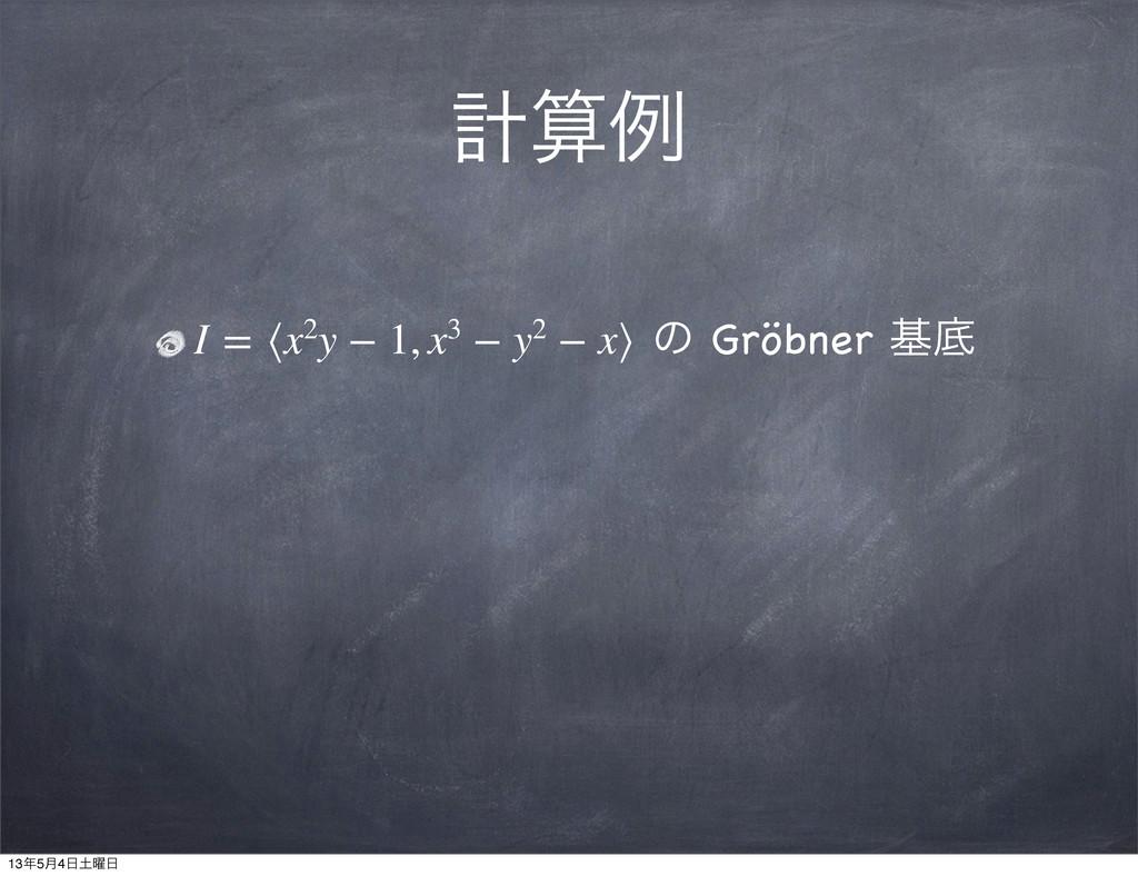 ܭྫ I=⟨x2y−1,x3−y2−x⟩ ͷ Gröbner جఈ 13...