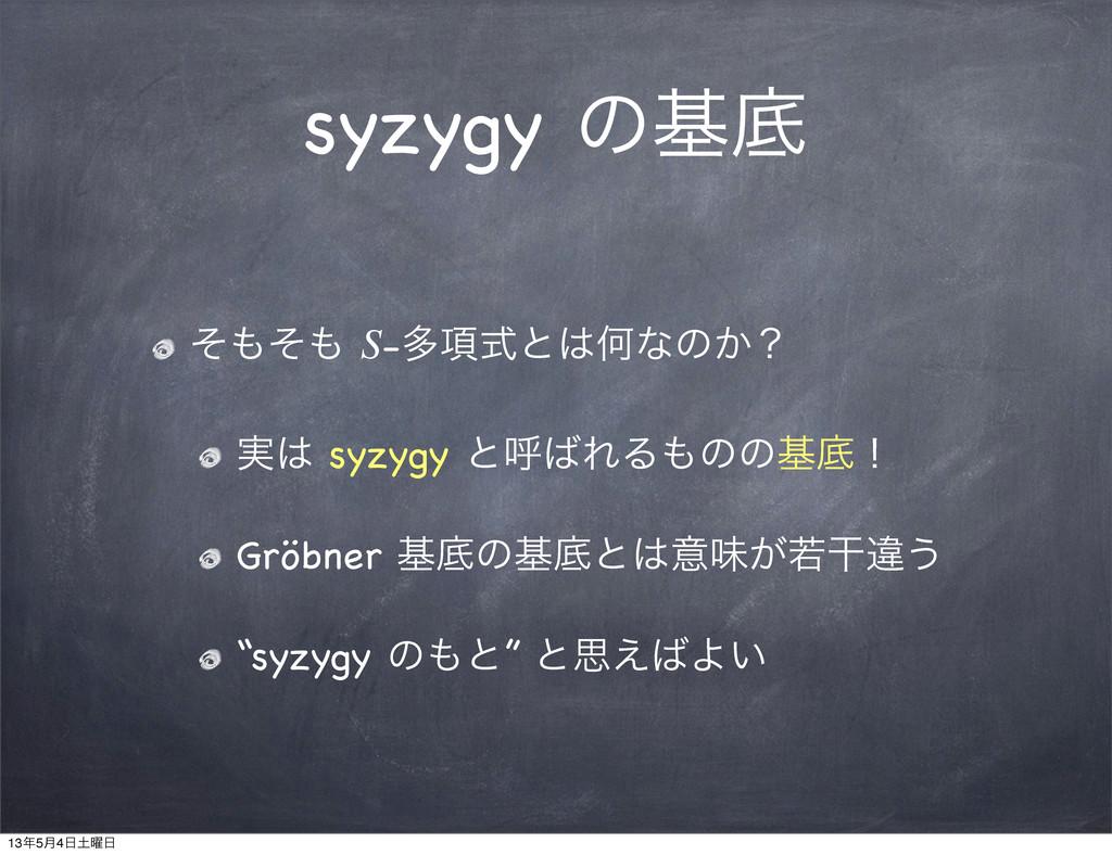 syzygy ͷجఈ ͦͦ S-ଟ߲ࣜͱԿͳͷ͔ʁ ࣮ syzygy ͱݺΕΔͷͷ...