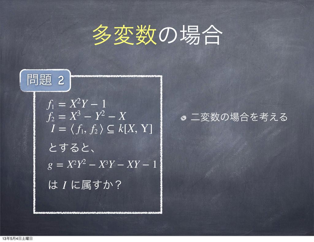 ଟมͷ߹ ೋมͷ߹Λߟ͑Δ f1 =X2Y−1 f2 =X3−Y2−...
