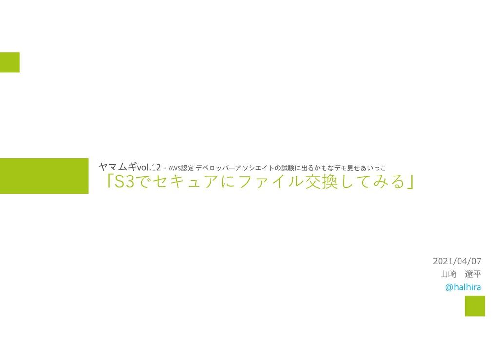 「S3でセキュアにファイル交換してみる」 2021/04/07 山崎 遼平 @halhira ...
