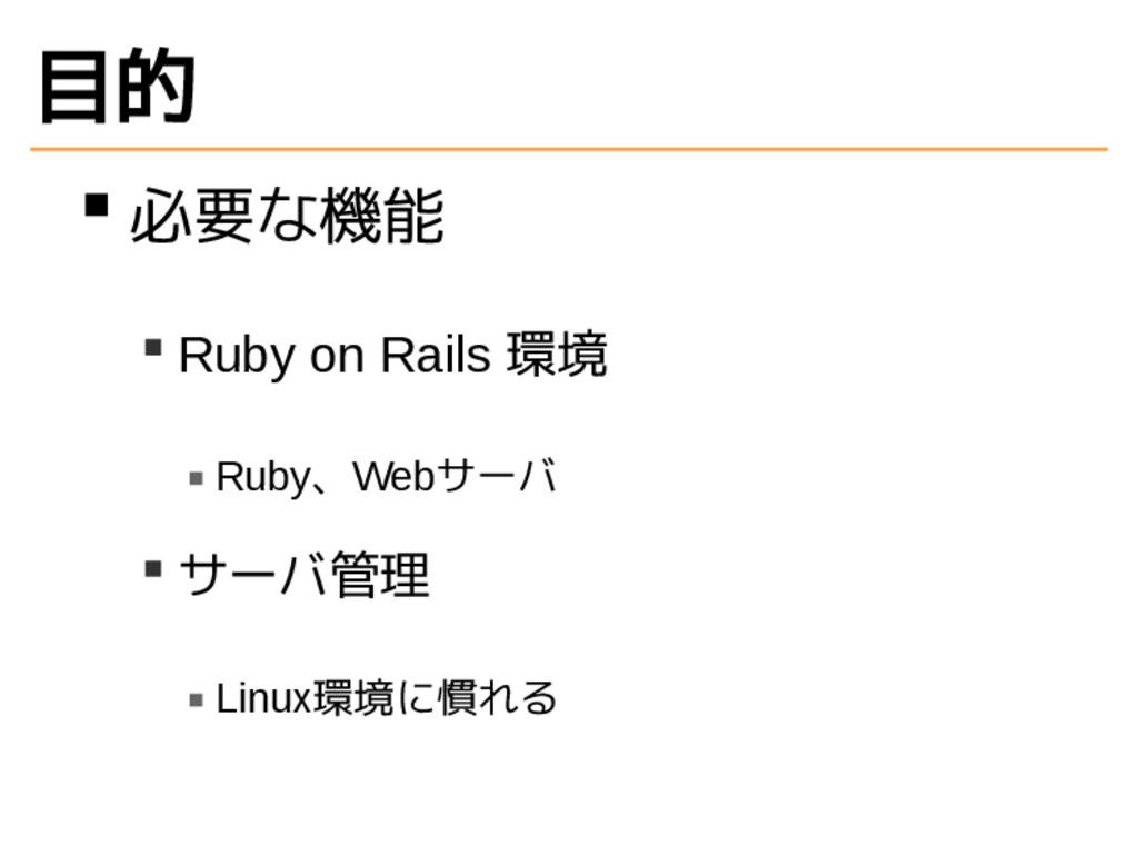 目的 必要な機能 Ruby on Rails 環境 Ruby、Webサーバ サーバ管理 Lin...
