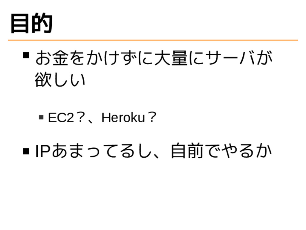 目的 お金をかけずに大量にサーバが 欲しい EC2?、Heroku? IPあまってるし、自前で...