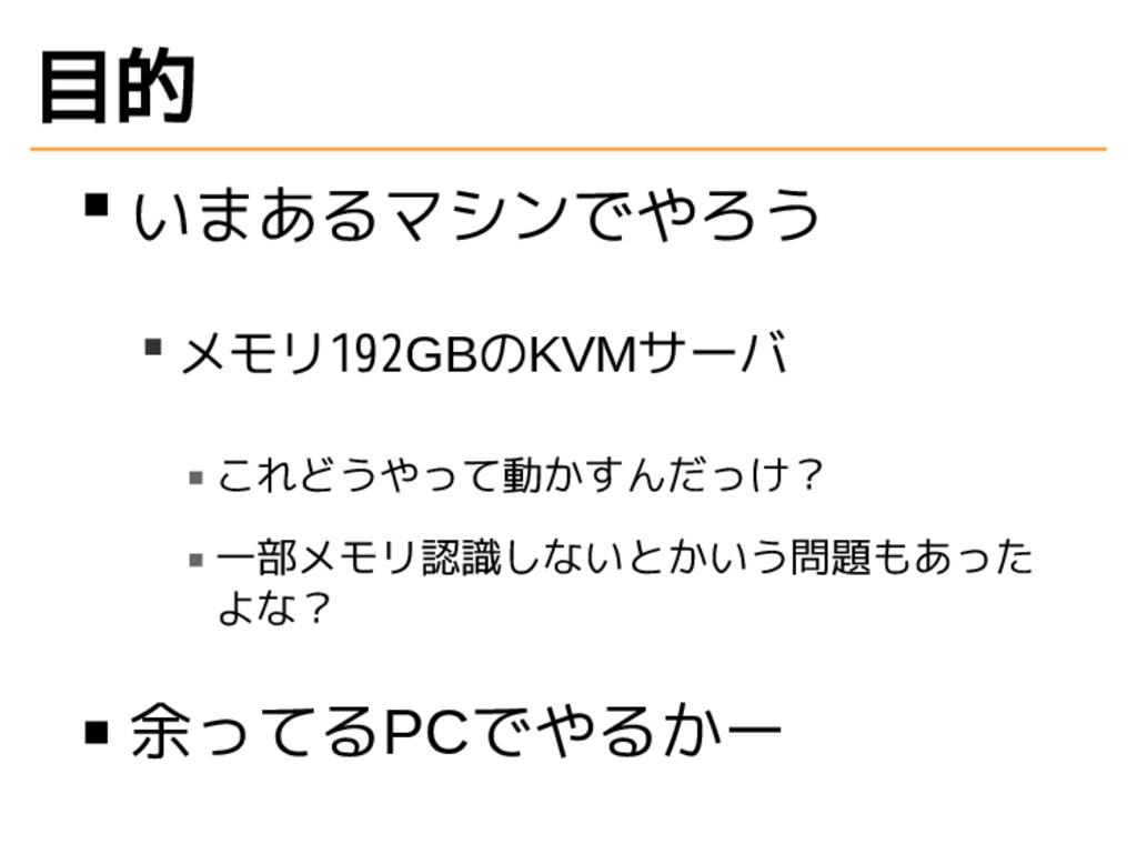 目的 いまあるマシンでやろう メモリ192GBのKVMサーバ これどうやって動かすんだっけ? ...
