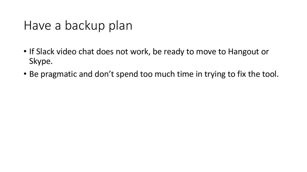 Have a backup plan • If Slack video chat does n...