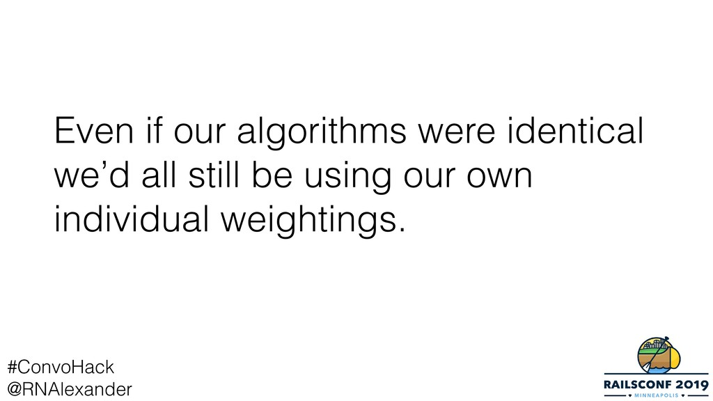 Even if our algorithms were identical we'd all ...