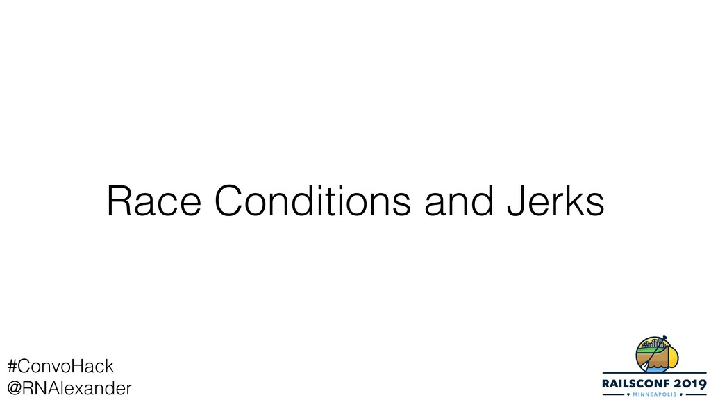 Race Conditions and Jerks #ConvoHack @RNAlexand...