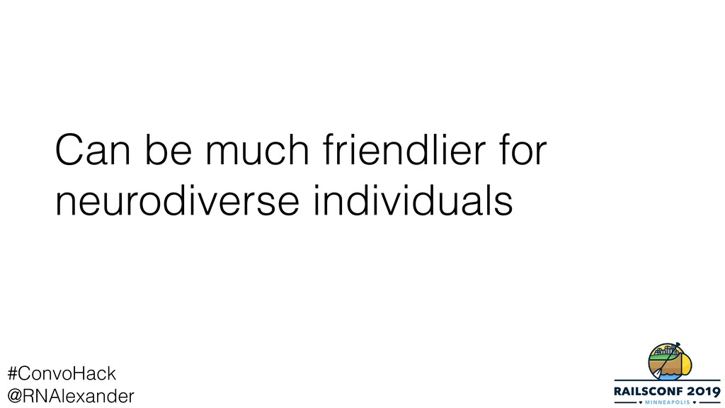 Can be much friendlier for neurodiverse individ...