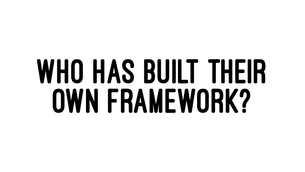 WHO HAS BUILT THEIR OWN FRAMEWORK?