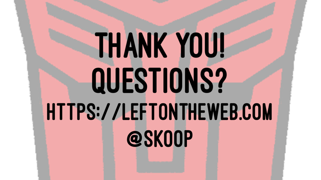 THANK YOU! QUESTIONS? HTTPS://LEFTONTHEWEB.COM ...