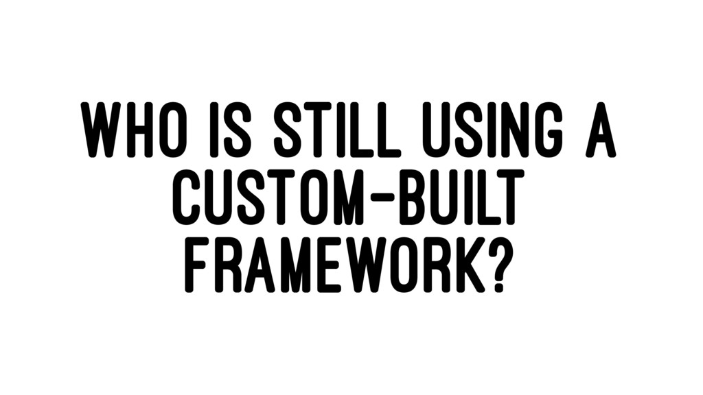WHO IS STILL USING A CUSTOM-BUILT FRAMEWORK?