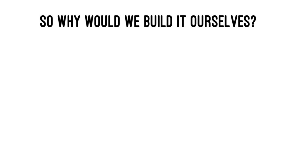 SO WHY WOULD WE BUILD IT OURSELVES?