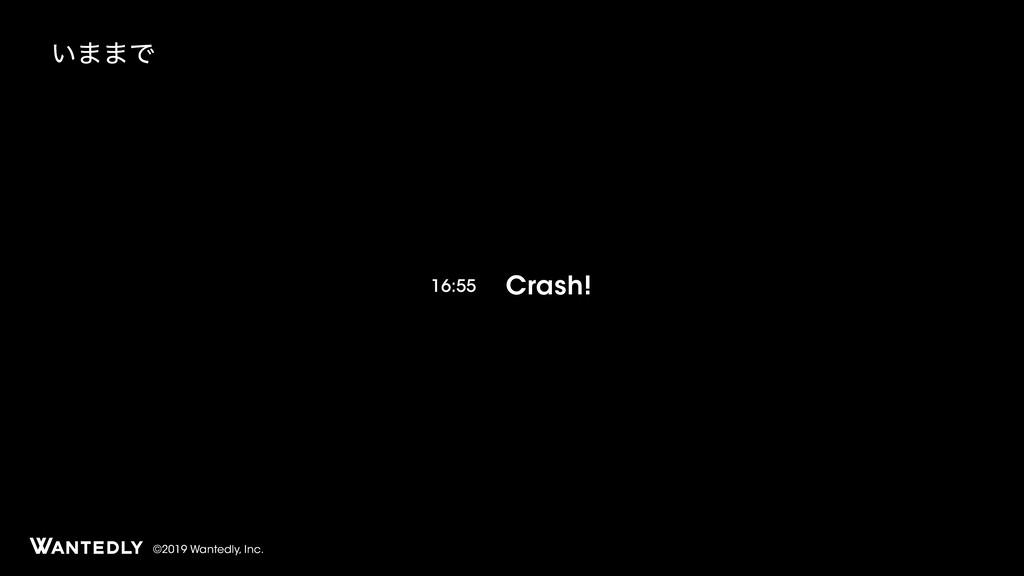 ©2019 Wantedly, Inc. ͍··Ͱ Crash! 16:55