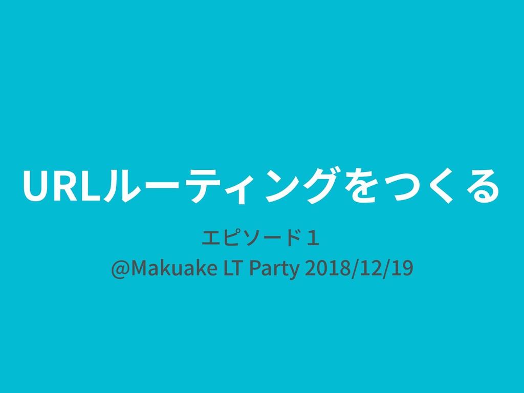 URLルーティングをつくる エピソード1 @Makuake LT Party 2018/12/...