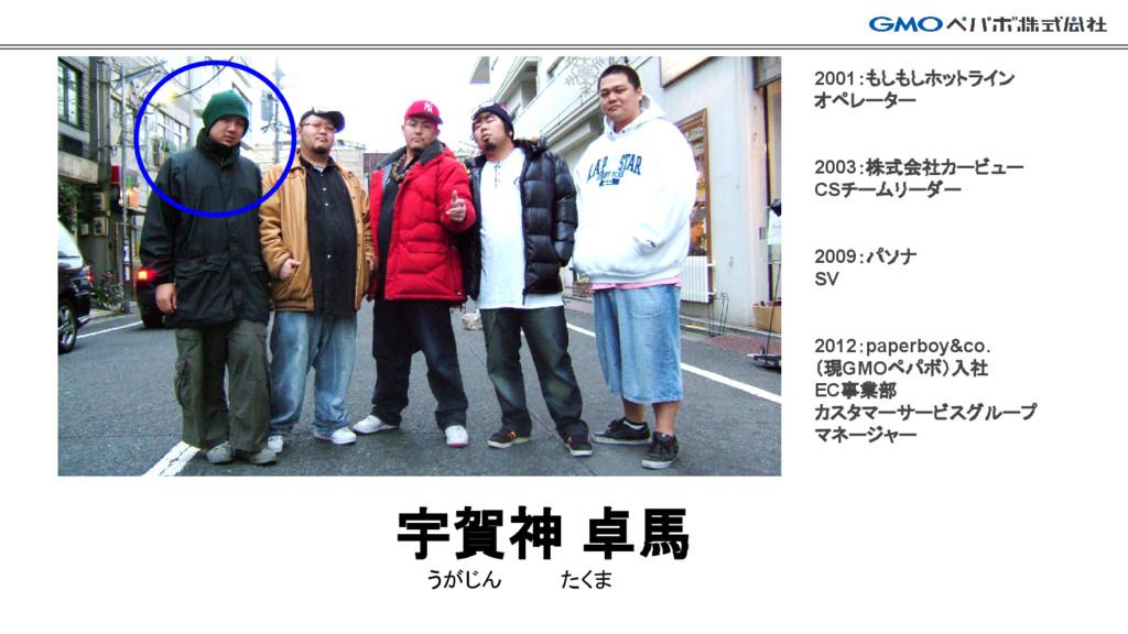宇賀神 卓馬 うがじん    たくま 2001:もしもしホットライン オペレーター 2003:...