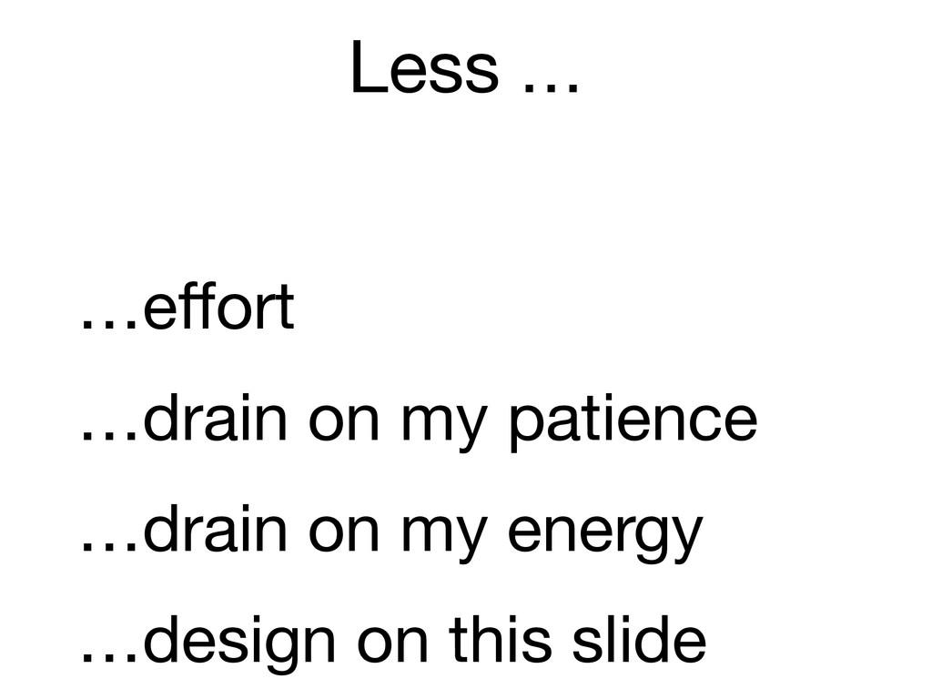 Less … ! …effort …drain on my patience  ! …dra...