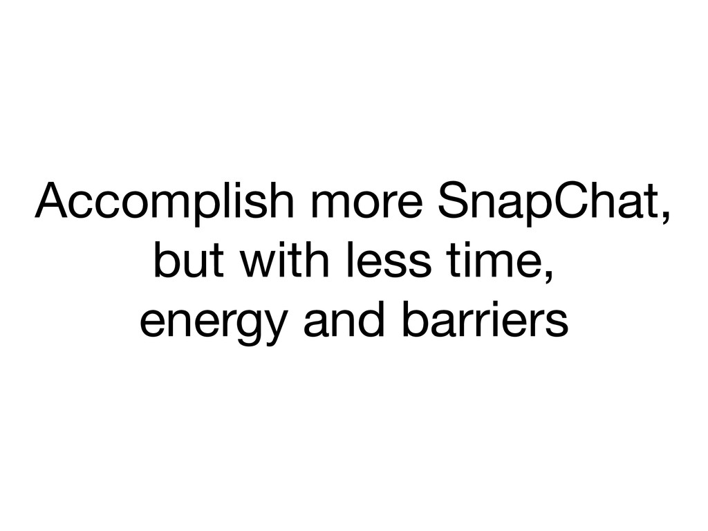 Accomplish more SnapChat,   but with less time,...
