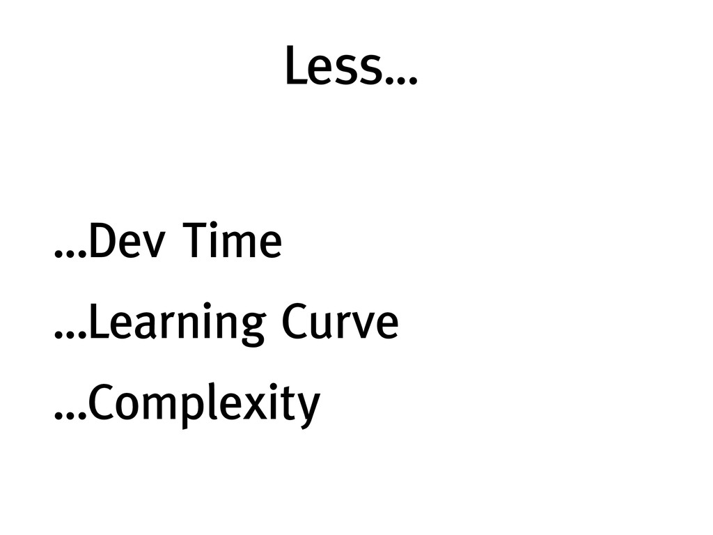 Less… ! ! …Dev Time ! …Learning Curve ! …Comple...