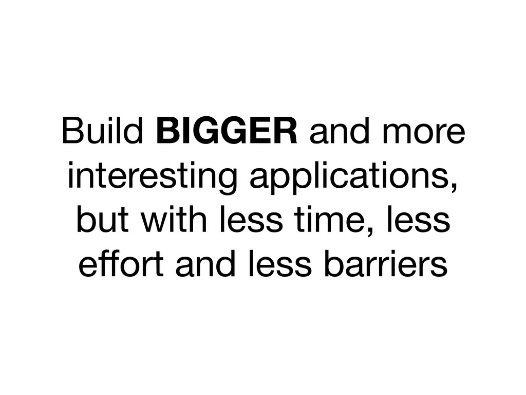 Build BIGGER and more interesting applications,...