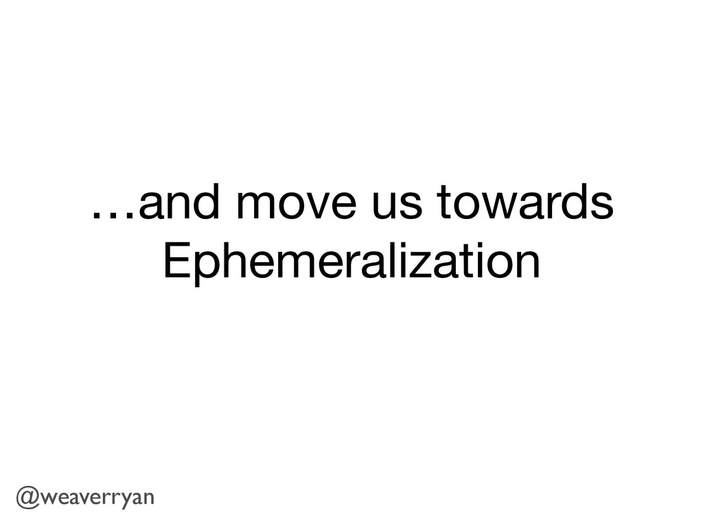 …and move us towards Ephemeralization @weaverry...