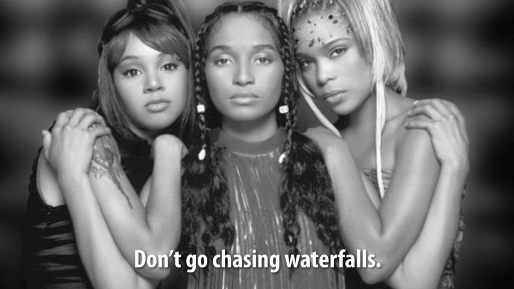 Don't go chasing waterfalls.