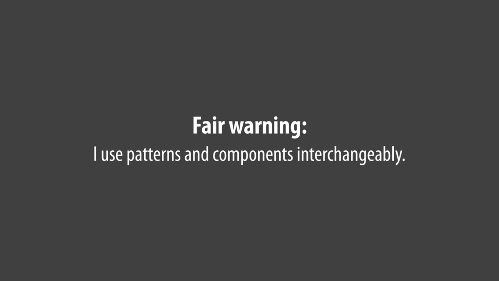 Fair warning: I use patterns and components int...