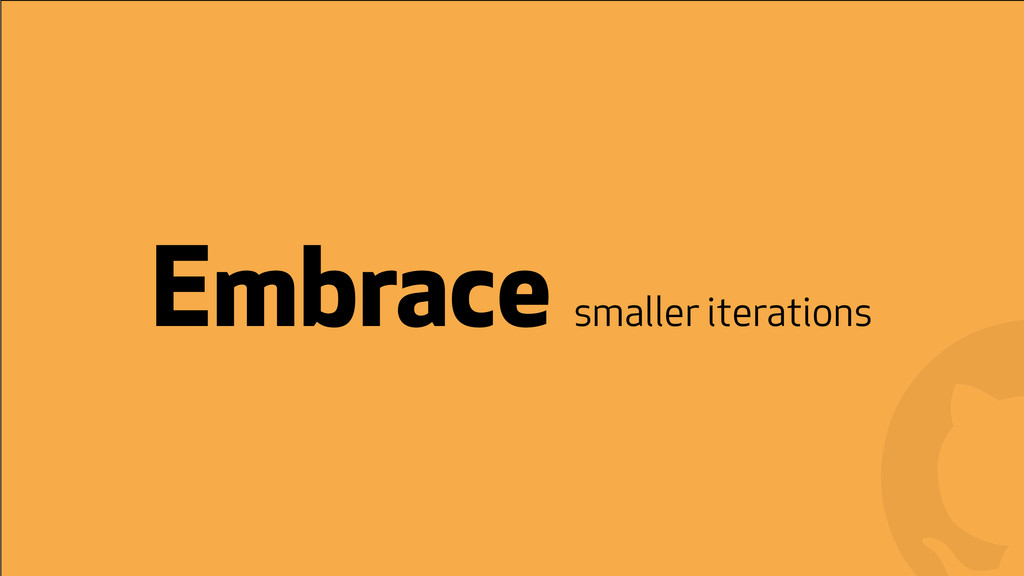! ! Embrace smaller iterations