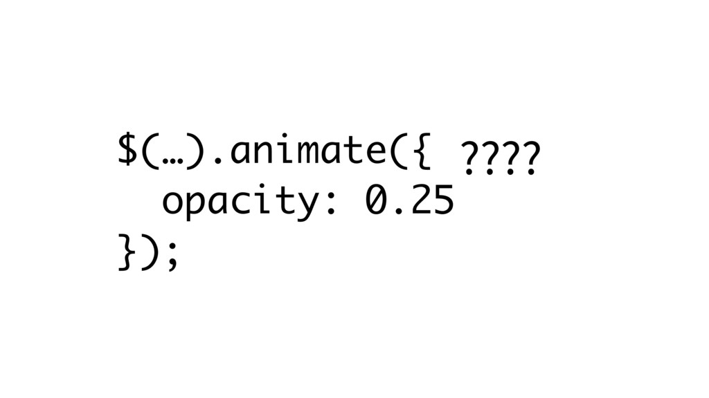 $(…).animate({ opacity: 0.25 }); ????