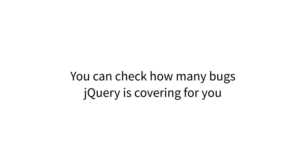 You can check how many bugs jQuery is covering ...