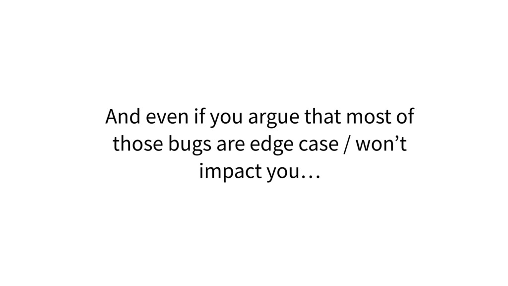 And even if you argue that most of those bugs a...