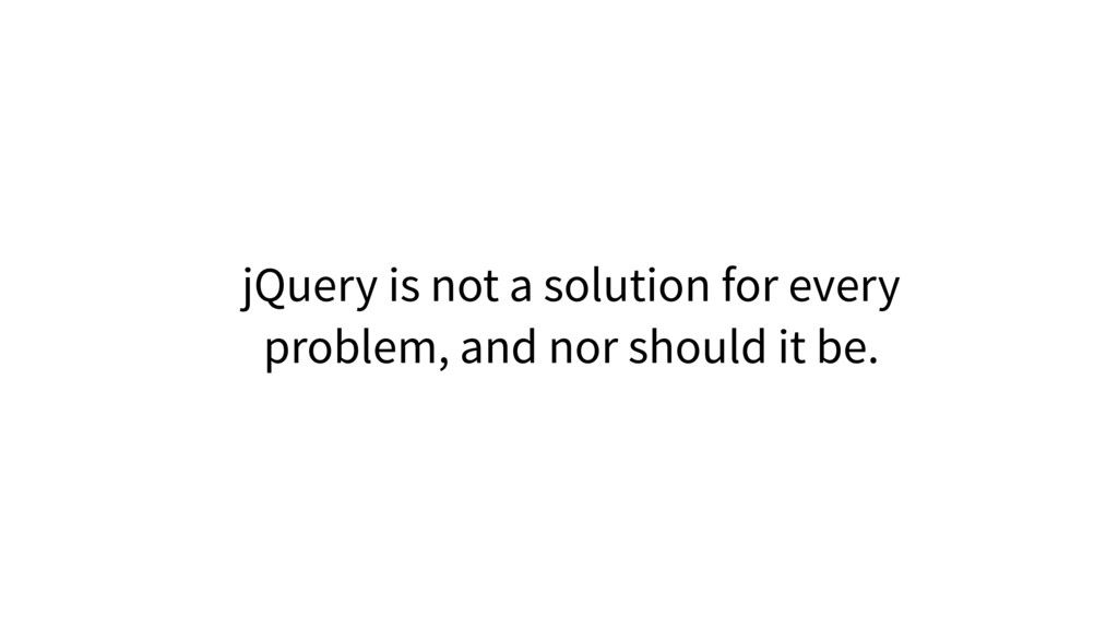 jQuery is not a solution for every problem, and...