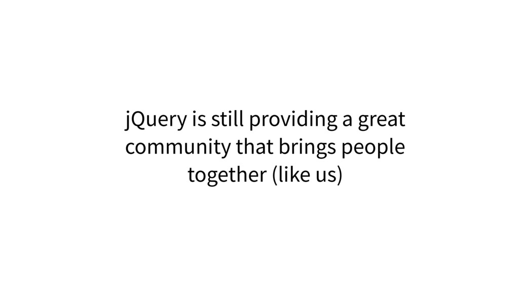 jQuery is still providing a great community tha...