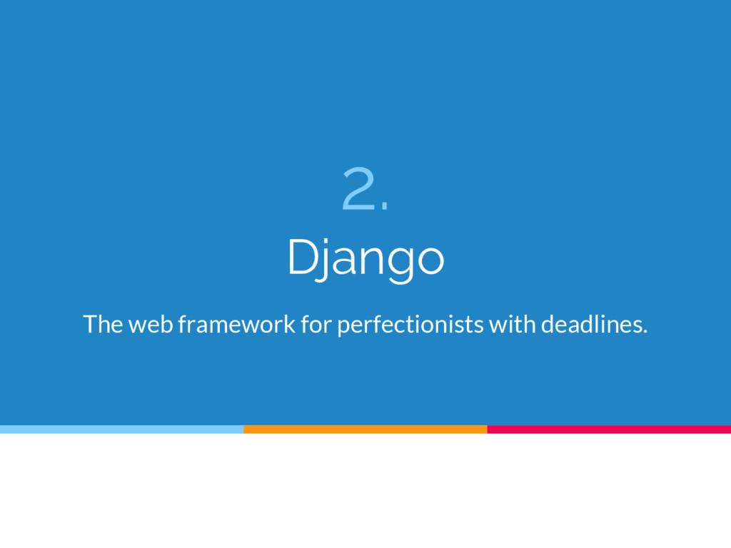 2. Django The web framework for perfectionists ...