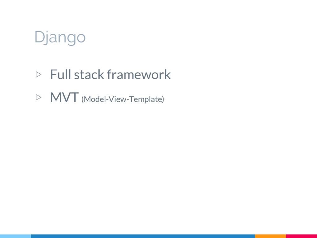 ▷ Full stack framework ▷ MVT (Model-View-Templa...