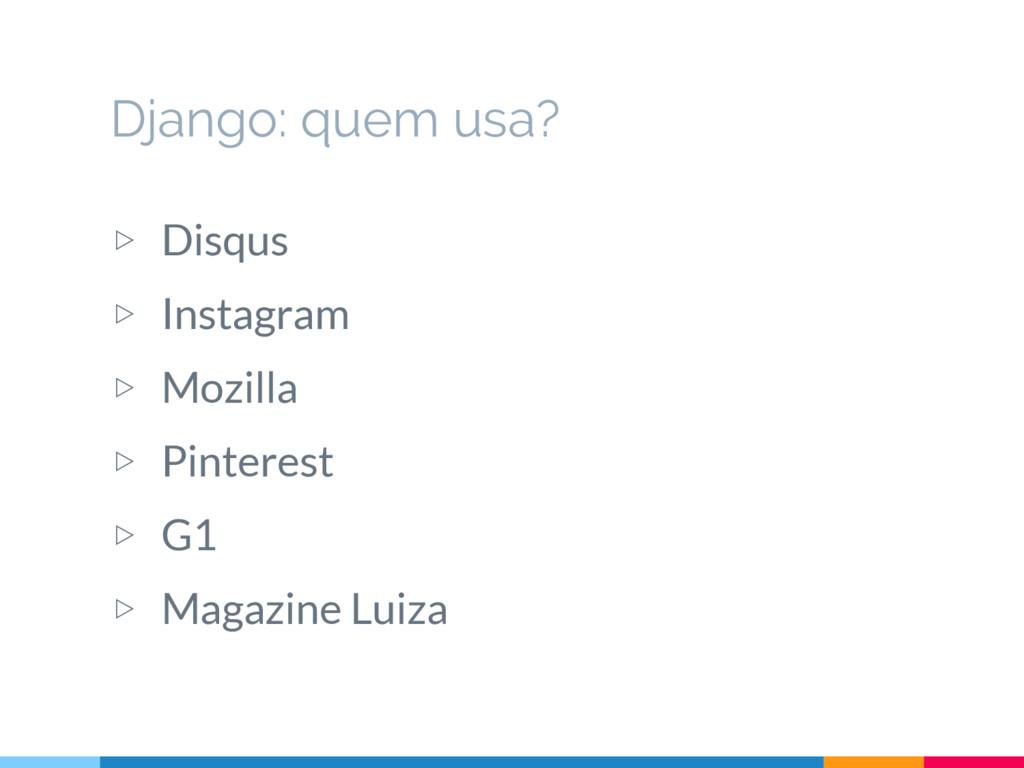 Django: quem usa? ▷ Disqus ▷ Instagram ▷ Mozill...